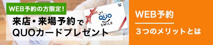 WEB予約の方限定!来店・来場予約でQUOカードプレゼント。WEB予約3つのメリットとは。詳しく見る。